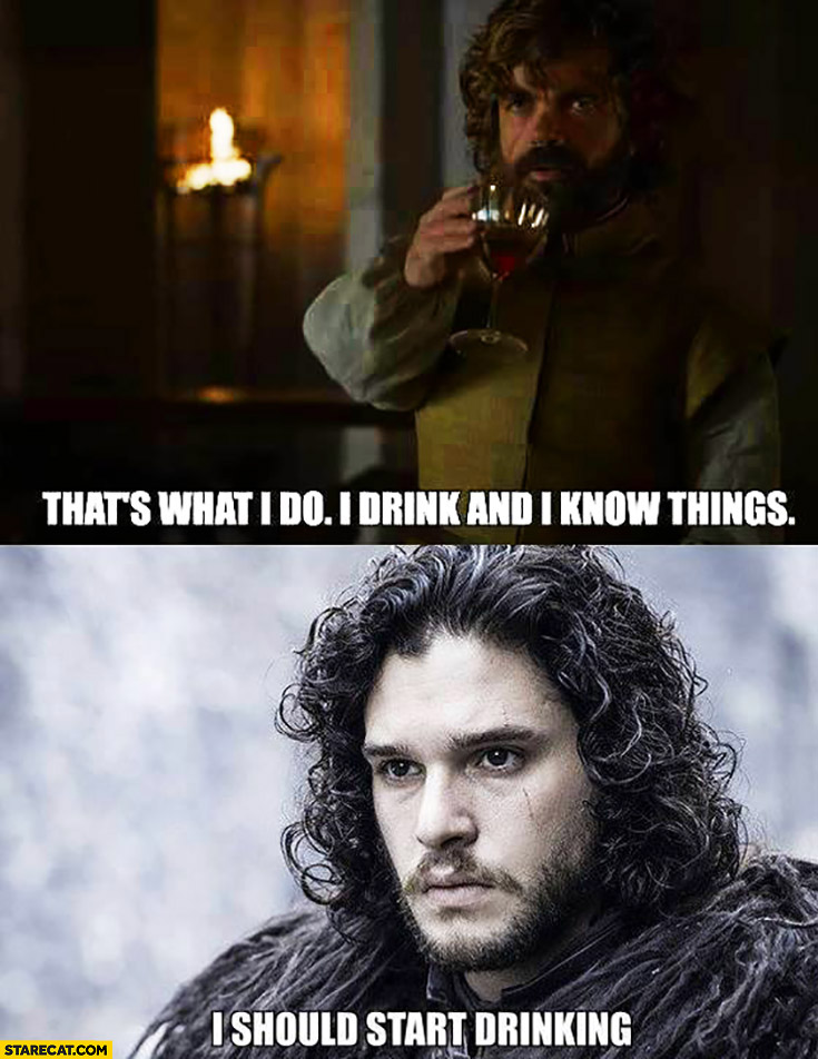 Tyrion: that's what I do I drink and I know things. Jon Snow: I should start drinking. Game of Thrones