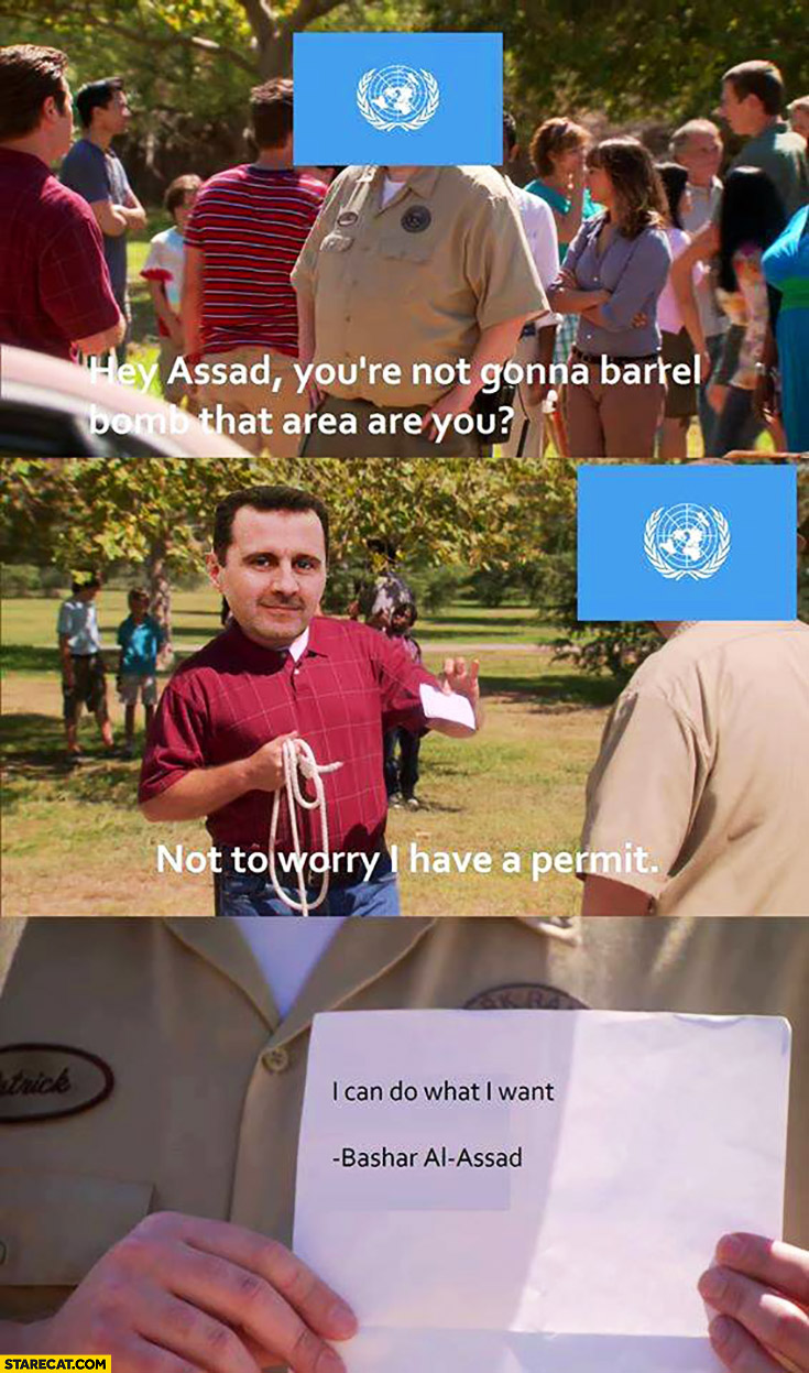 UN: Assad you're not gonna bomb that area are you? Not to worry, I have a permit: I can do what I want – Bashar al Assad