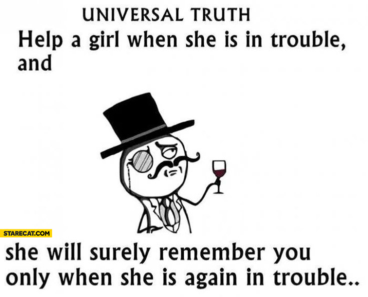 Universal truth help a girl when she is in trouble and she will surely remember you only when she is again in trouble