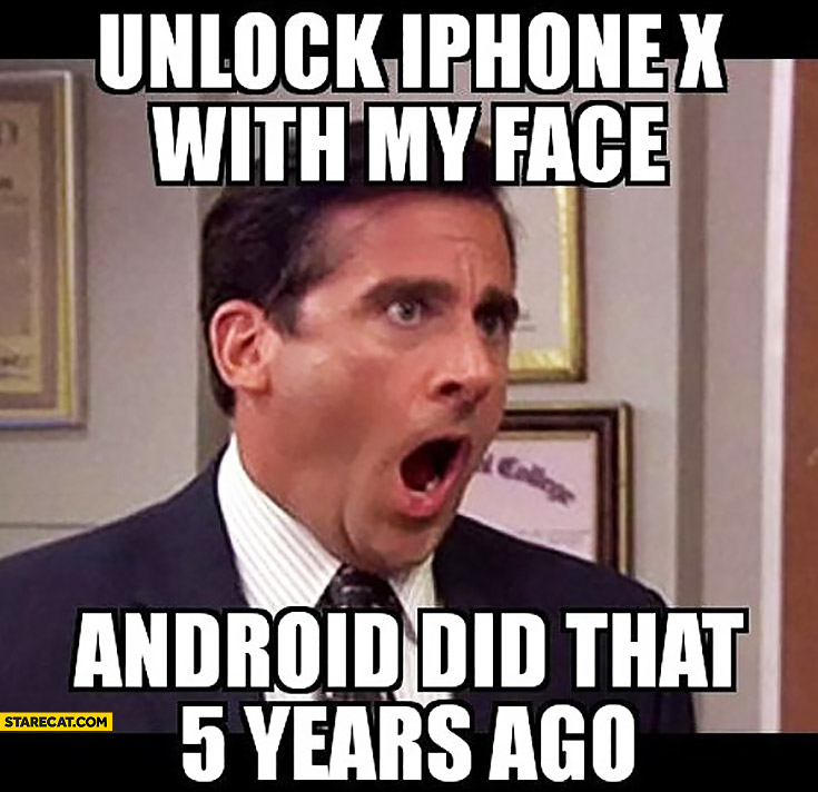 Unlock iPhone X with my face Android did that 5 years ago The Office