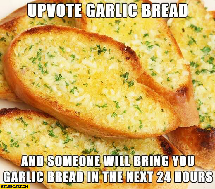 Upvote garlic bread and someone will bring you garlic bread in the next 24 houds