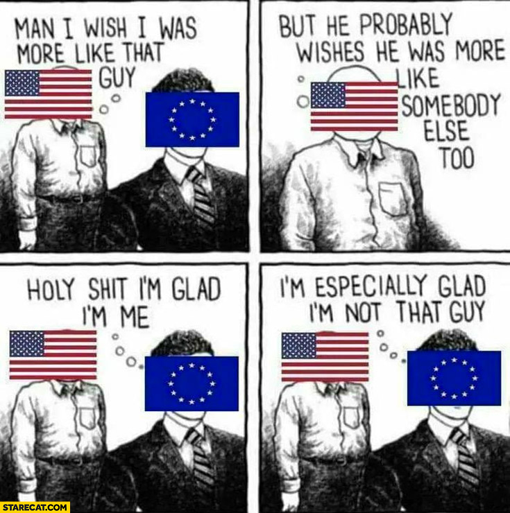 USA European Union man I wish I was more like that guy, but he wishes that too, holy shit I'm glad im me I'm especially glad I'm not USA