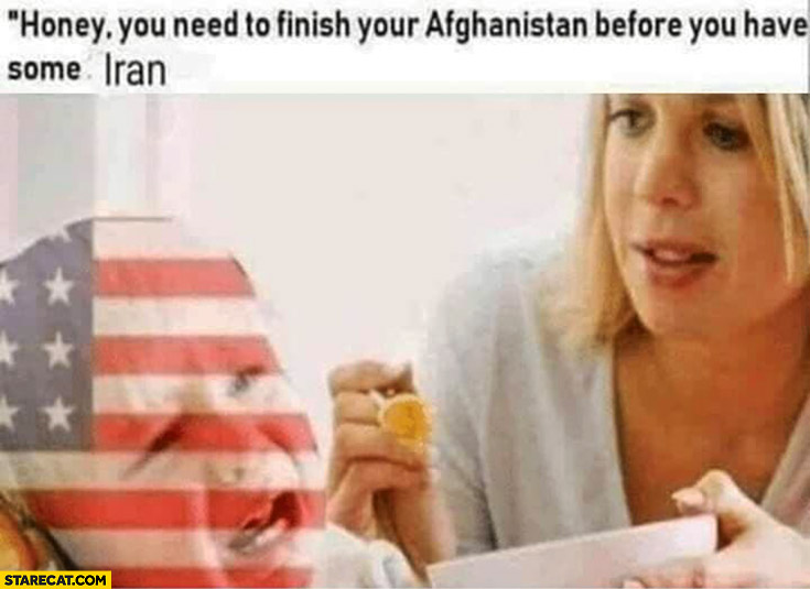 USA honey you need to finish your Afghanistan before you have some Iran