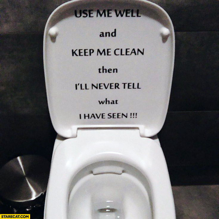 Use me well and keep me clean then I'll never tell what I have seen toilet