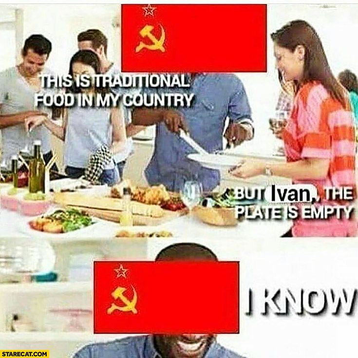 USSR: this is traditional food in my country, but Ivan the plate is empty, I know