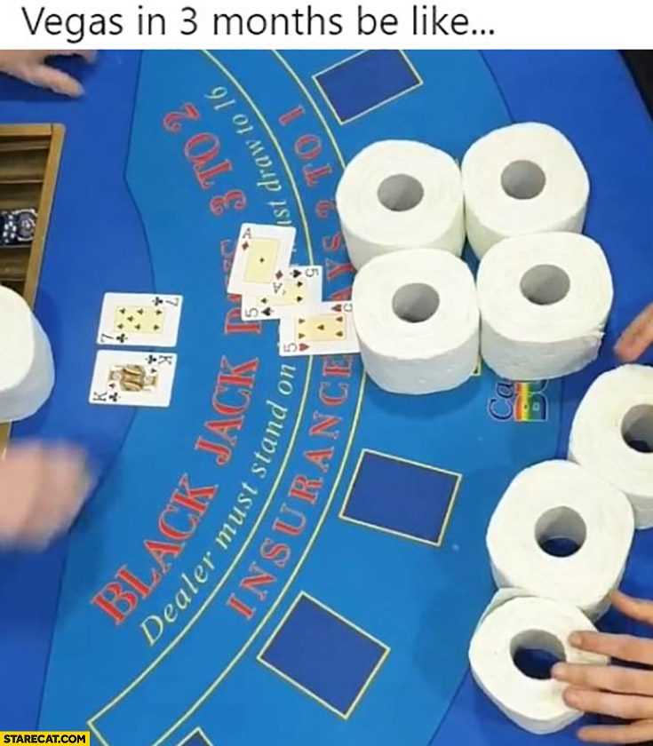 Vegas in 3 months be like using toilet paper instead of chips to play poker