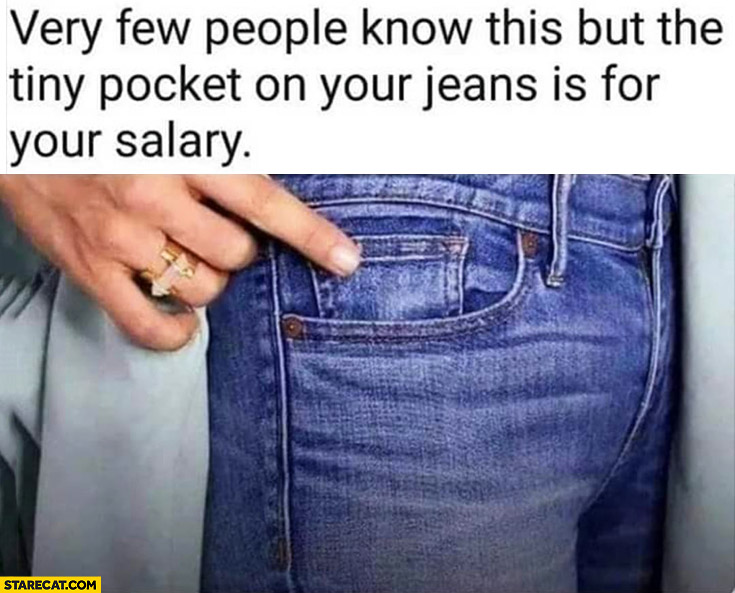Very few people know this but the tiny pocket on your jeans is for your salary