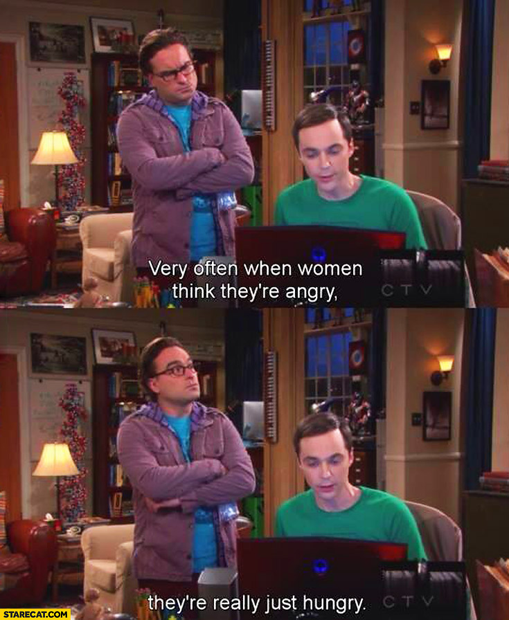 Very often when women think they're angry they're really just hungry Sheldon