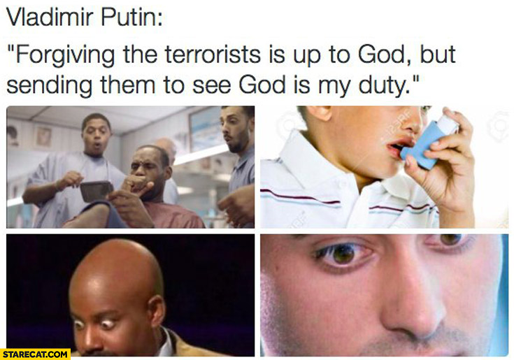 Vladimir Putin forgiving terrorists is up to God but sending them to see God is my duty
