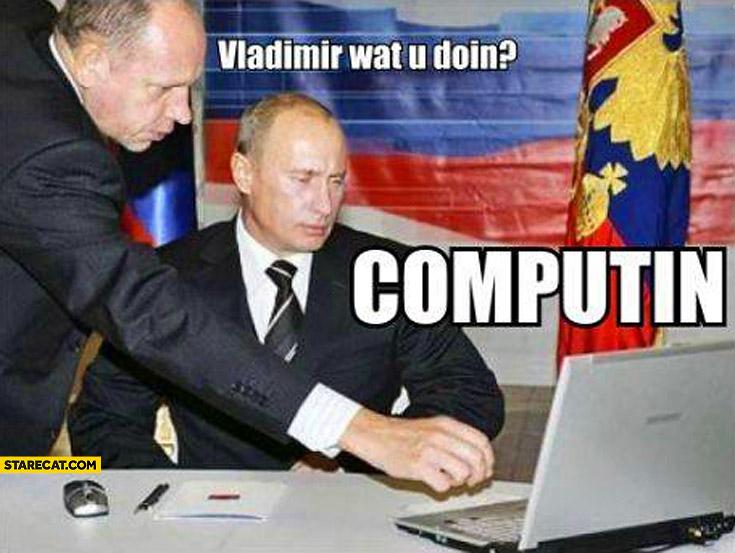 Vladimir Putin what are you doing? Computin