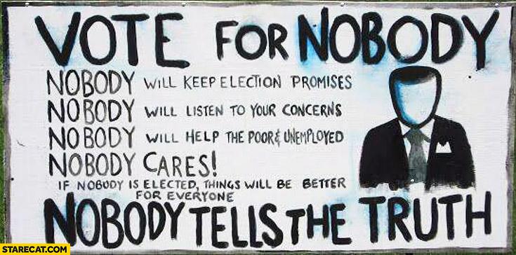 Vote for nobody nobody cares nobody tells the truth