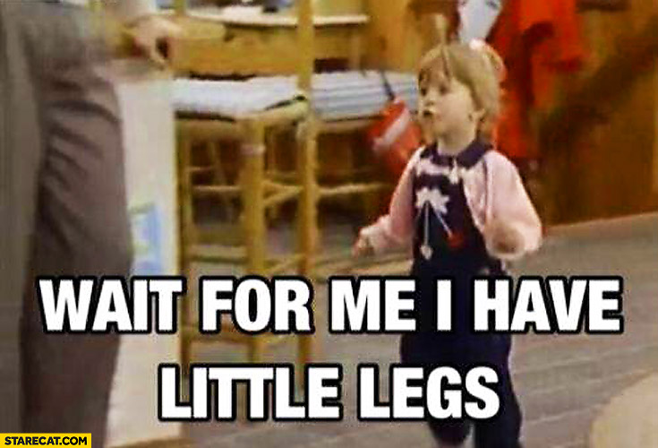 Wait for me I have little legs