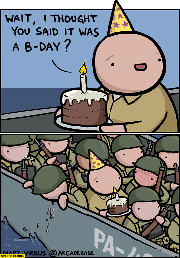 Wait I though you said it was a b-day actually d-day