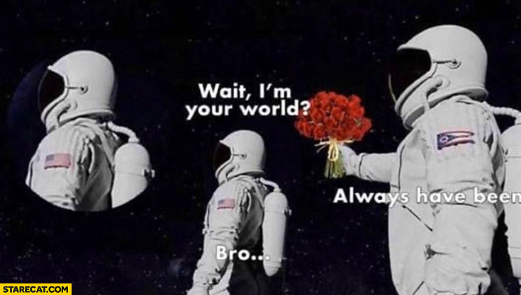 Wait I'm your world? You always have been bro astronauts cosmonauts