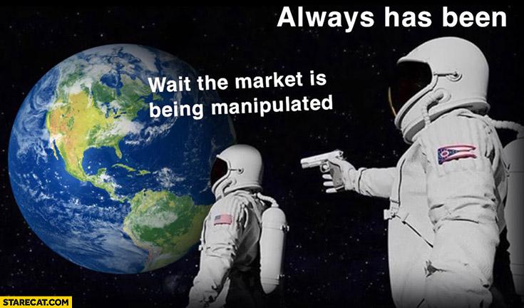 Wait the market is being manipulated? Always has been cosmonauts astronauts