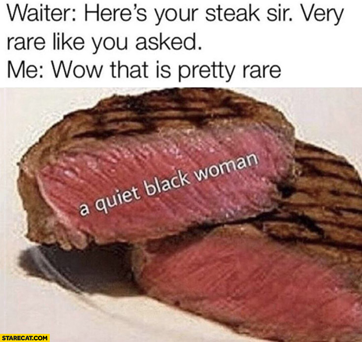 Waiter here's your steak sir very rare like you asked, me: wow that is pretty rare, a quiet black woman
