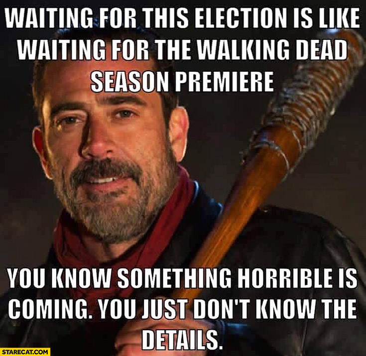 Waiting for this election is like waiting for The Walking Dead season premiere you know something horrible is coming you just don't know the details