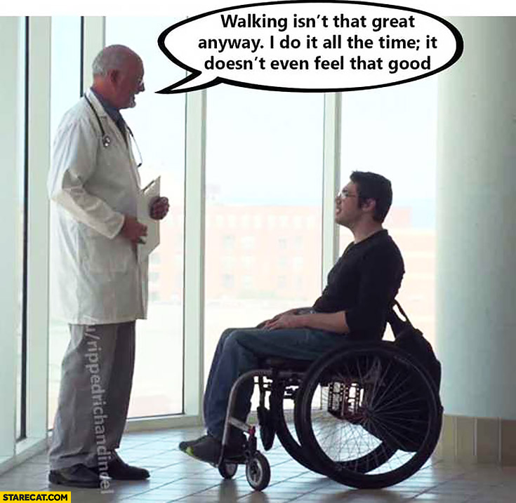 Walking isn't that great anyway, I do it all the time, it doesn't even feel that good. Doctor to paralyzed man