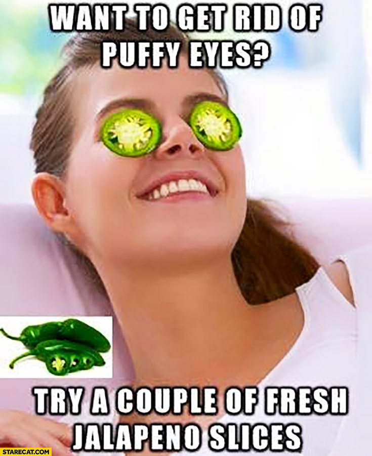 Want to get rid of puffy eyes? Try a couple of fresh jalapeno slices