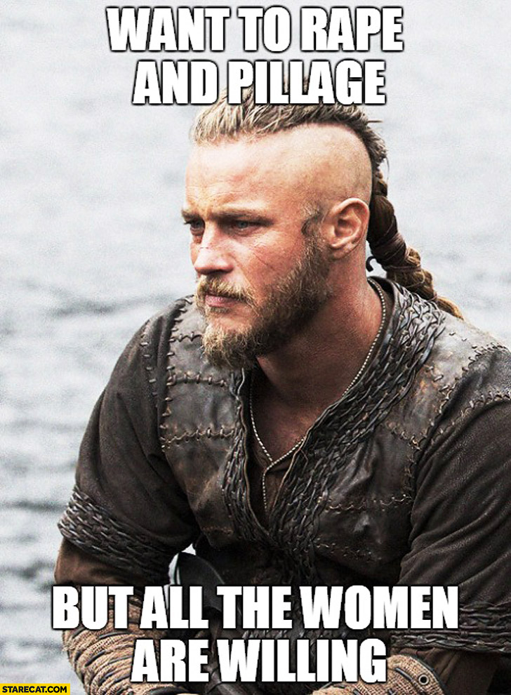 Want to rape and pillage but all the women are willing