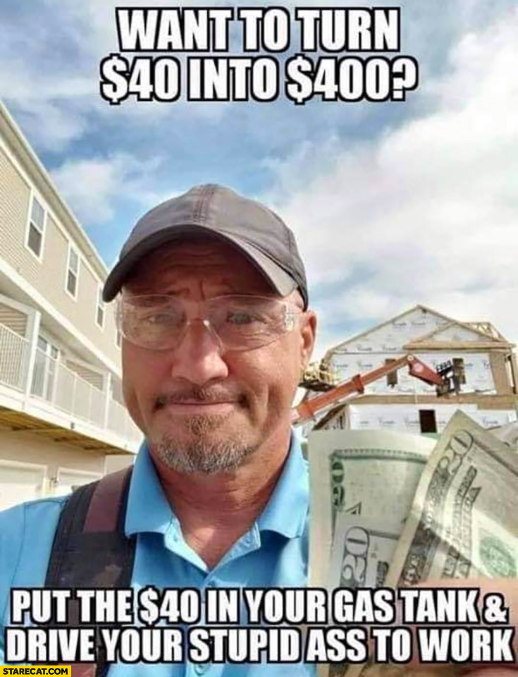 Want to turn $40 dollars into $400 dollars? Put the 40 dollars in your gas tank and drive your stupid ass to work