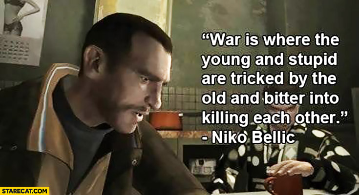 War is where the young and stupid are tricked by the old and bitter into killing each other. Niko Bellic GTA quote