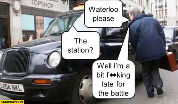 Waterloo please. The station? Well I'm a bit late for the battle. cab