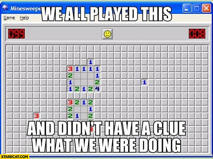 We all played this and didn't have a clue what we were doing Minesweeper