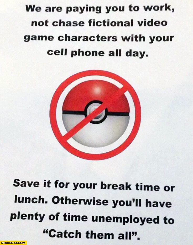 "We are paying you to work, not chase fictional video game characters with your cell phone all day. You'll have plenty of time unemployed to ""catch them all"". Pokemon GO warning at work"