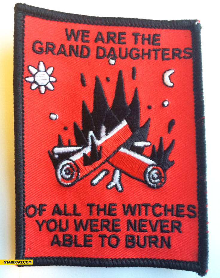 We are the grand daughters of all the witches you were never able to burn