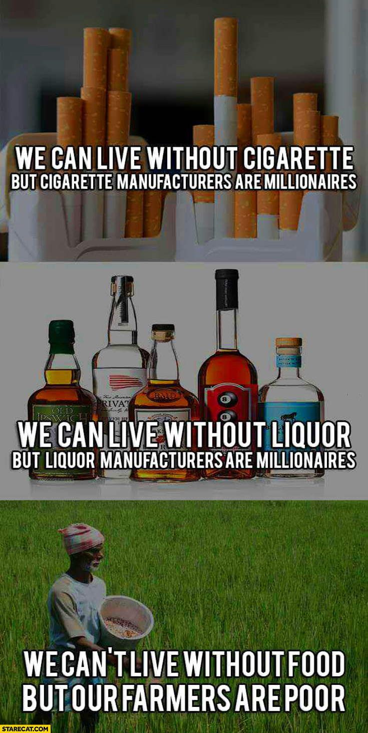We can live without cigarette liquor manufacturers are millionaires we can't live without food but our farmers are poor