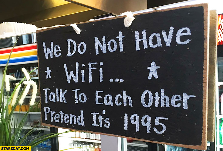 We do not have WiFi, talk to each other, pretend it's 1995