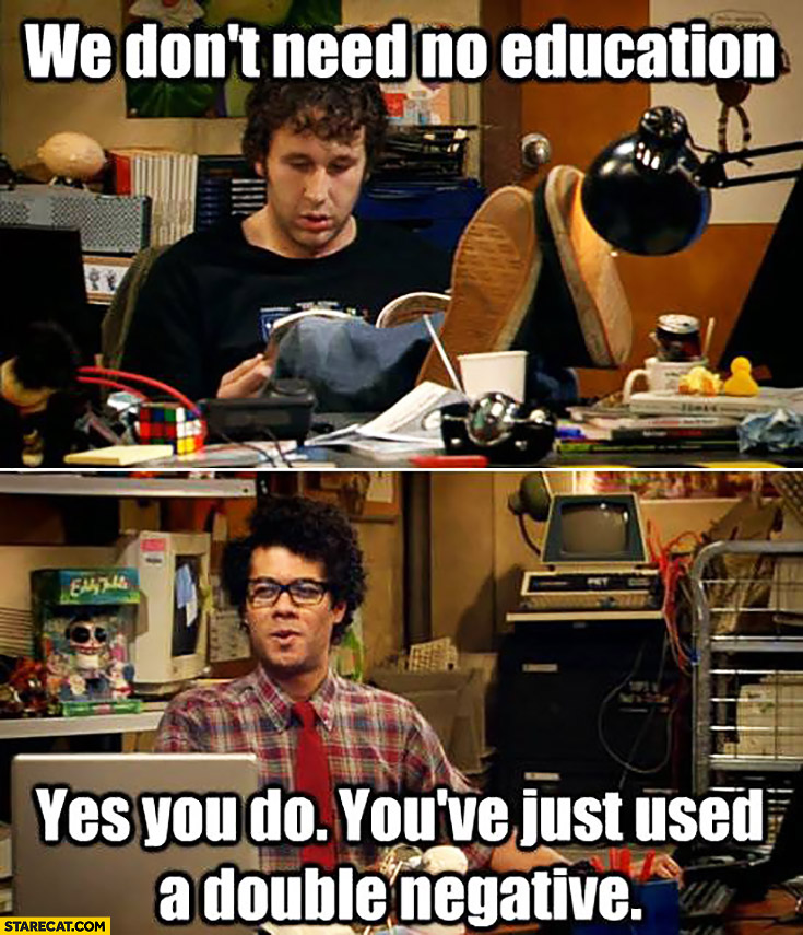 We don't need no education. Yes you do, you've just used a double negative. IT Crowd