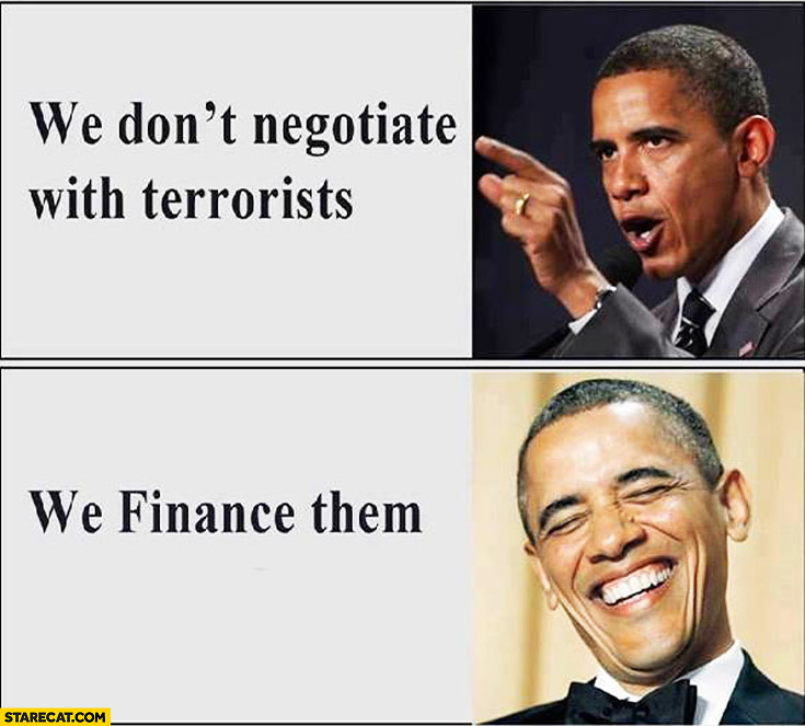 We don't negotiate with terrorists, we finance them. Barack Obama