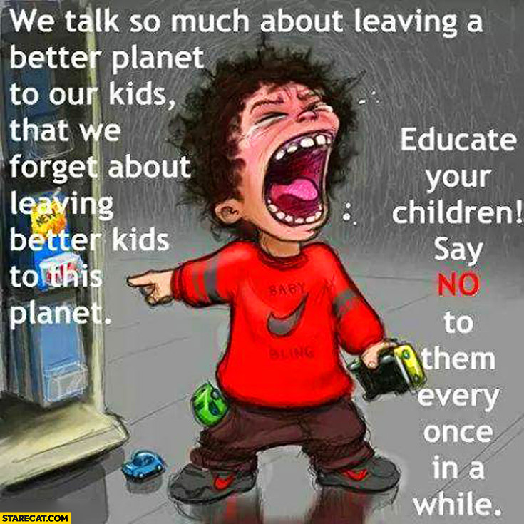 We forget about leaving better kids to this planet say no to them every once in a while
