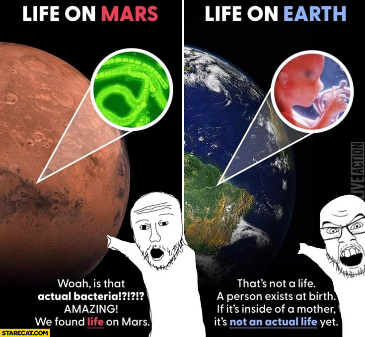 We found life on Mars it's bacteria vs life on earth that's not life a person exists at birth its not an actual life yet