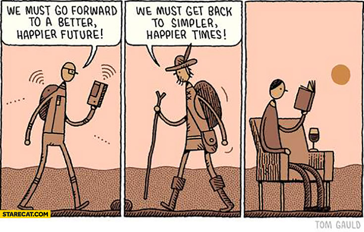 We must go forward to a better happier future. We must get back to simpler happier times