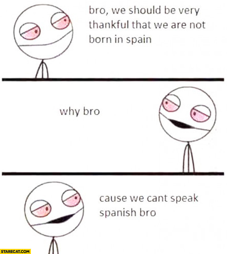 We should be very thankful that we are not born in Spain. Why? Cause we can't speak Spanish