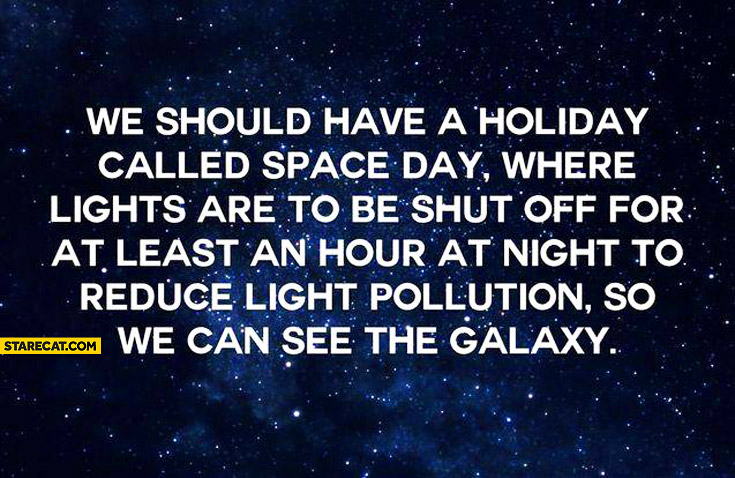 We should have a holiday called space day where lights are to be shut