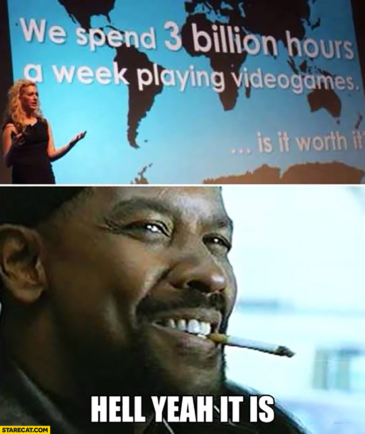 We spend 3 billion hours a week playing videogames, is it worth it? Hell yeah it is!