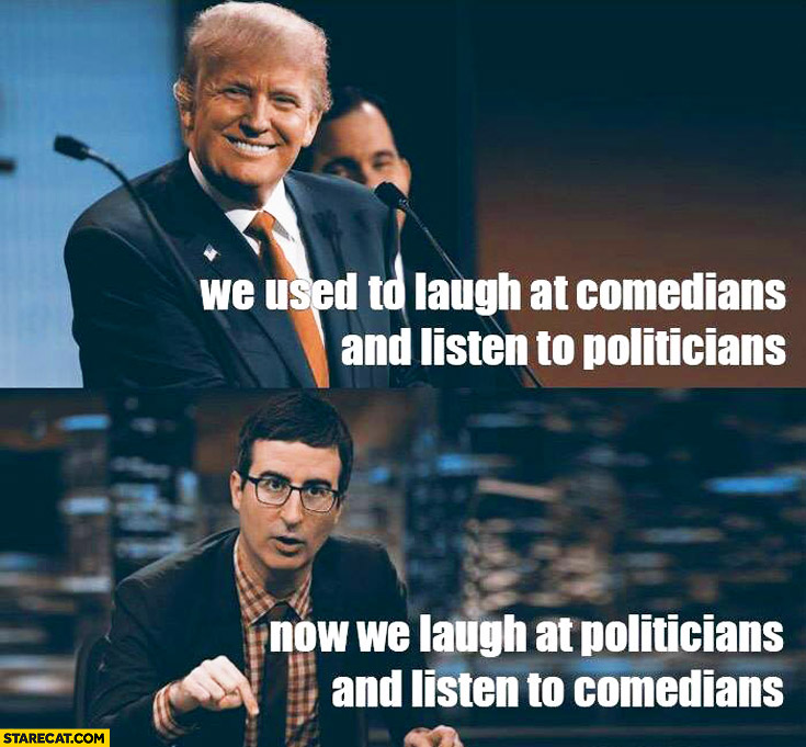 We used to laugh at comedians and listen to politicians, now we laugh at politicians and listen to comedians. Donald Trump