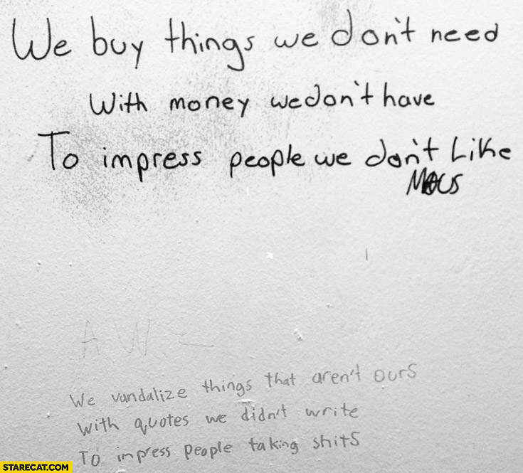 We vandalize things that aren't ours with quotes we didn't write to impress people taking shits