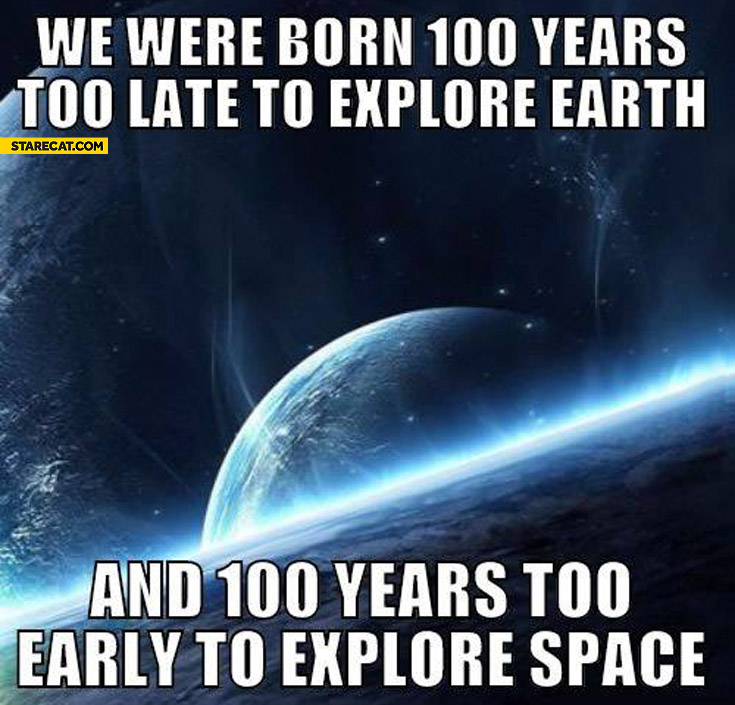 We were born 100 years too late to explore earth and 100 years too early to explore space