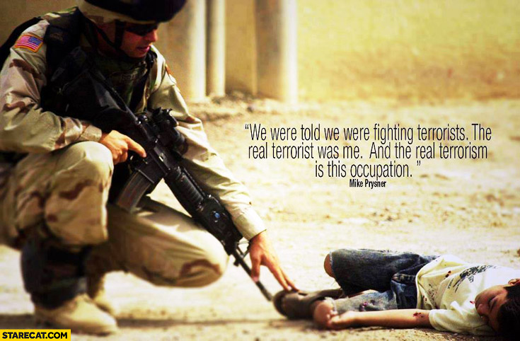 We were told we were fighting terrorists, the real terrorist was me and the real terrorism is this occupation. war quote