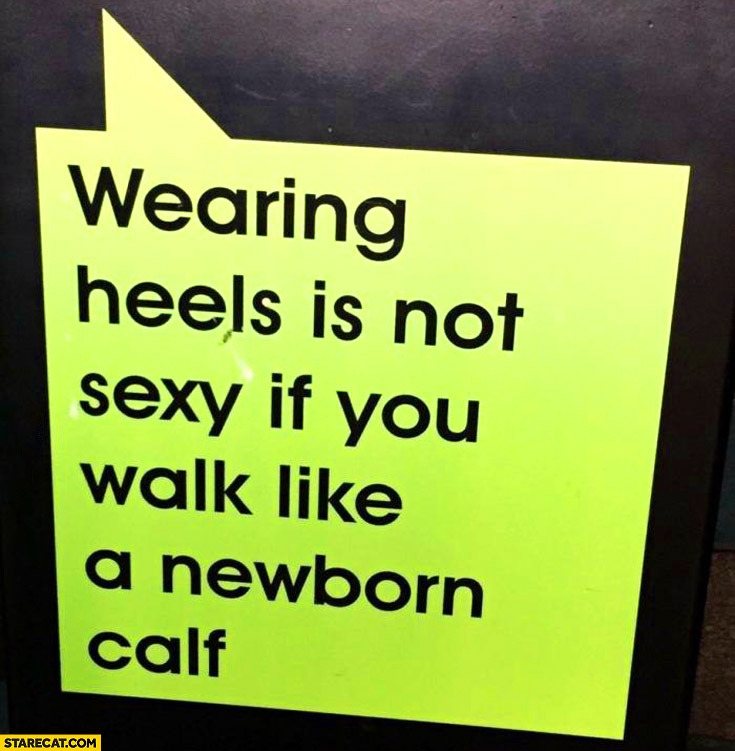 Wearing heels is not sexy if you walk like a newborn calf
