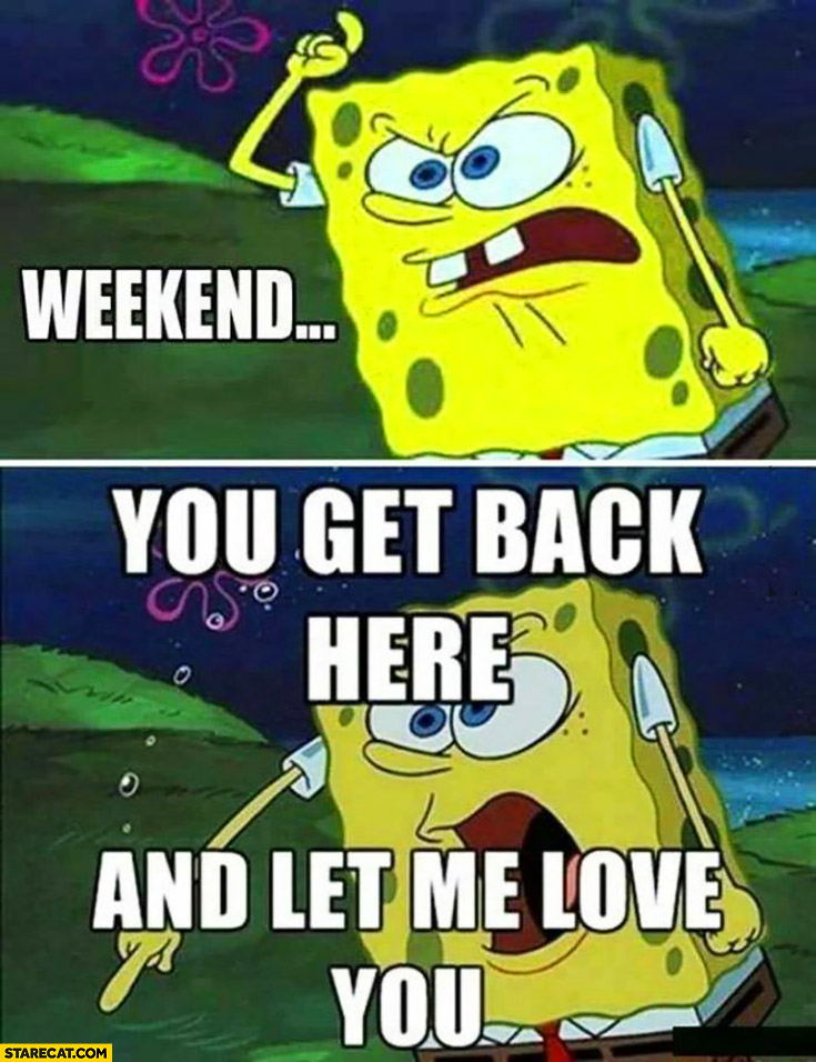 Weekend you get back here and let me love you Spongebob