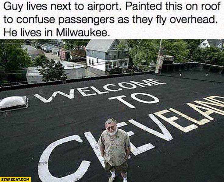 Welcome to Cleveland written on a roof guy lives next to airport painted roof to confuse passengers as they fly overhead he lives in Milwaukee
