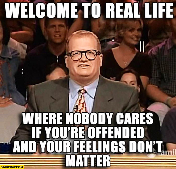 Welcome to real life where nobody cares if you're offended and your feelings don't matter