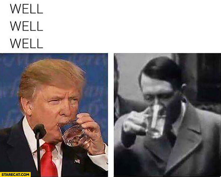Well well well Donald Trump drinking water Adolf Hitler