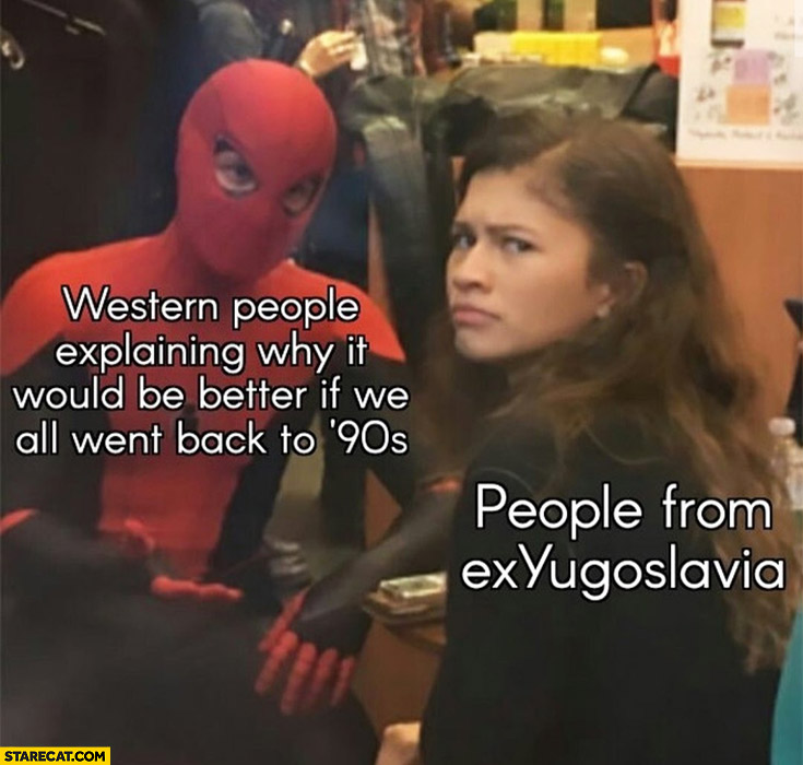 Western people explaining why it would be better if we all went back to 90s people from exYugoslavia